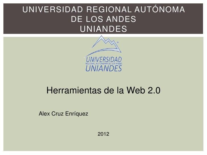 UNIVERSIDAD REGIONAL AUTÓNOMA         DE LOS ANDES          UNIANDES    Herramientas de la Web 2.0  Alex Cruz Enríquez    ...