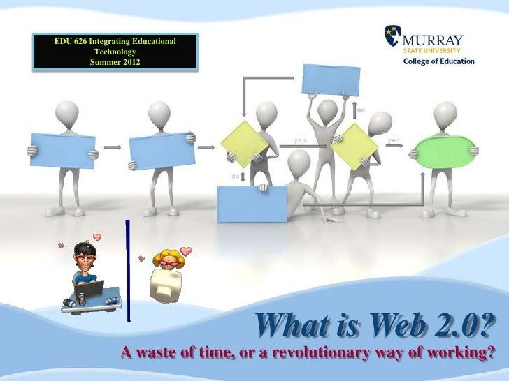 EDU 626 Integrating Educational         Technology        Summer 2012                                  What is Web 2.0?   ...