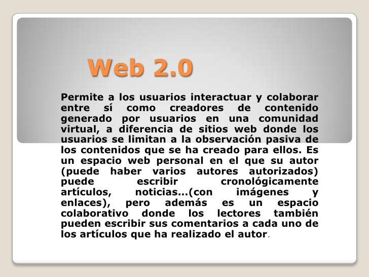 Web 2.0Permite a los usuarios interactuar y colaborarentre sí como creadores de contenidogenerado por usuarios en una comu...