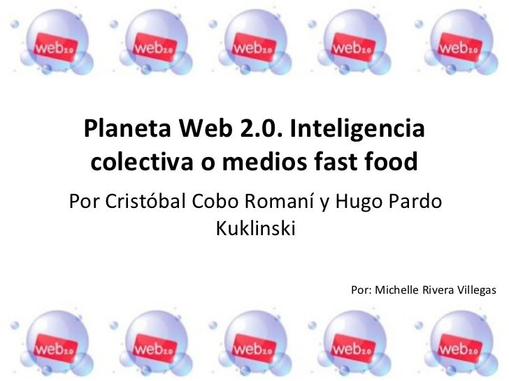 Planeta Web 2.0. Inteligencia colectiva o medios fast foodPor Cristóbal Cobo Romaní y Hugo Pardo                Kuklinski ...