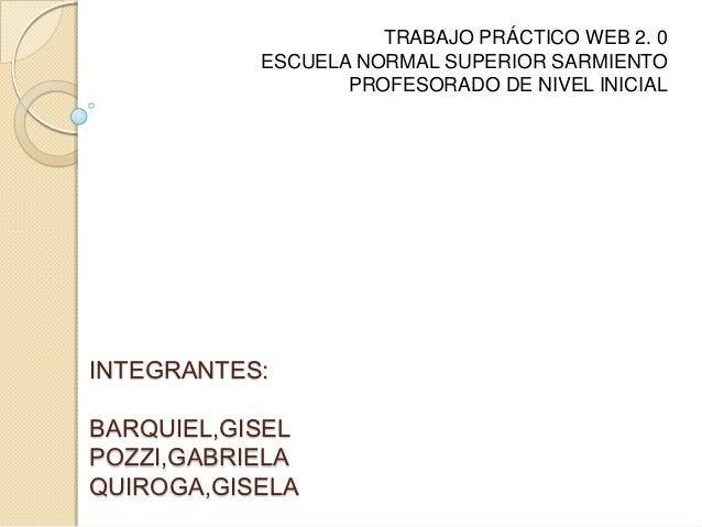 TRABAJO PRÁCTICO WEB 2. 0           ESCUELA NORMAL SUPERIOR SARMIENTO                  PROFESORADO DE NIVEL INICIALINTEGRA...