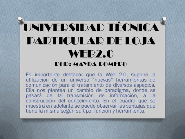 UNIVERSIDAD TÉCNICAPARTICULAR DE LOJA      WEB2.0            POR: MAYRA ROMEROEs importante destacar que la Web 2.0, supon...