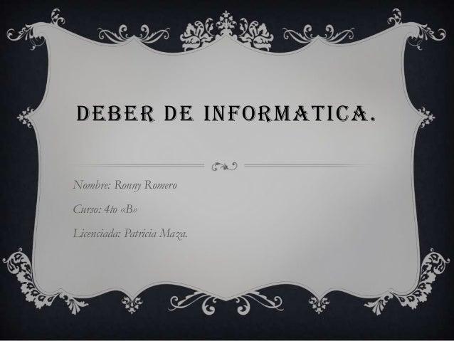 DEBER DE INFORMATICA.Nombre: Ronny RomeroCurso: 4to «B»Licenciada: Patricia Maza.