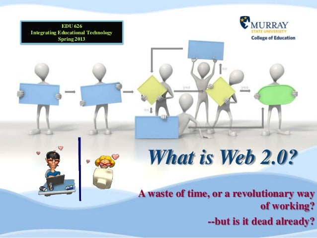 EDU 626Integrating Educational Technology            Spring 2013                                       What is Web 2.0?   ...