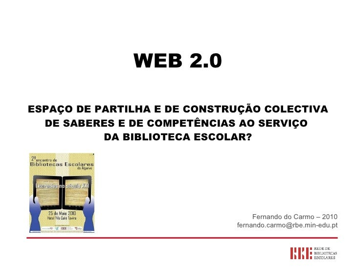 WEB 2.0 ESPAÇO DE PARTILHA E DE CONSTRUÇÃO COLECTIVA DE SABERES E DE COMPETÊNCIAS AO SERVIÇO  DA BIBLIOTECA ESCOLAR? Ferna...