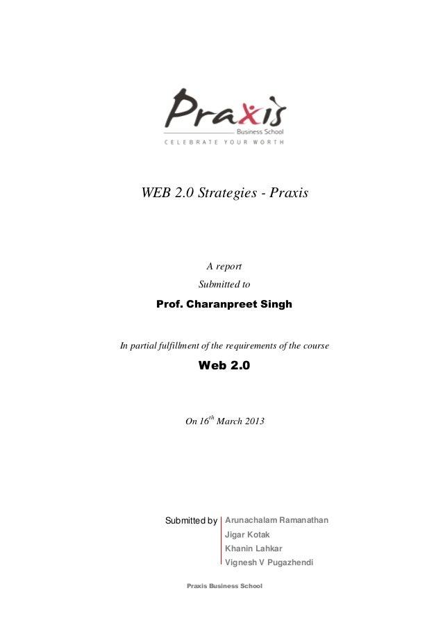 Praxis Business SchoolWEB 2.0 Strategies - PraxisA reportSubmitted toProf. Charanpreet SinghIn partial fulfillment of the ...