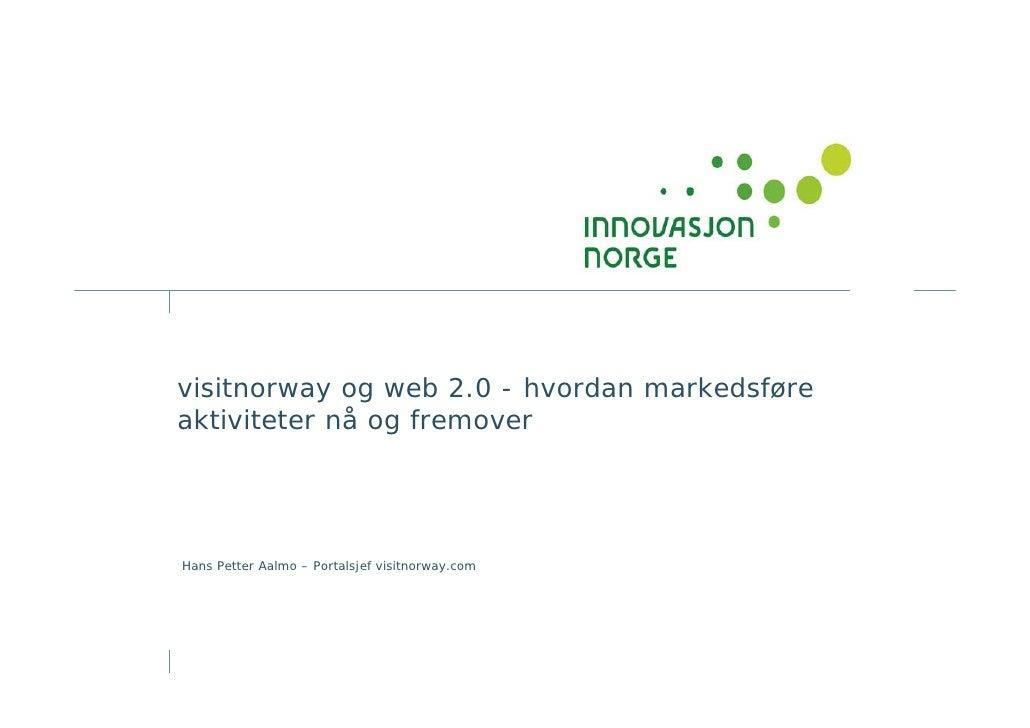 visitnorway og web 2.0 - hvordan markedsføre aktiviteter nå og fremover     Hans Petter Aalmo – Portalsjef visitnorway.com