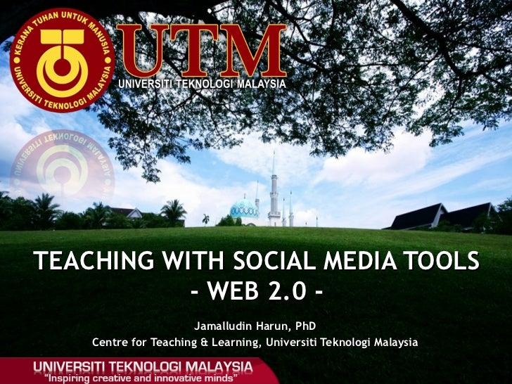 Jamalludin Harun, PhD Centre for Teaching & Learning, Universiti Teknologi Malaysia TEACHING WITH SOCIAL MEDIA TOOLS - WEB...