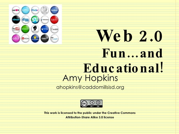 Web 2.0 Fun…and Educational! Amy Hopkins [email_address] This work is licensed to the public under the Creative Commons  A...