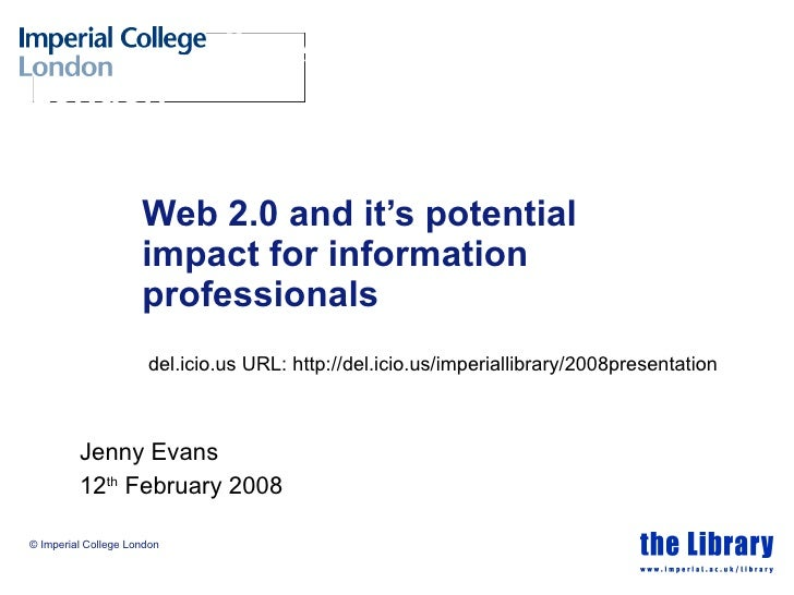 Web 2.0 and it's potential impact for information professionals Jenny Evans  12 th  February 2008 del.icio.us URL: http://...