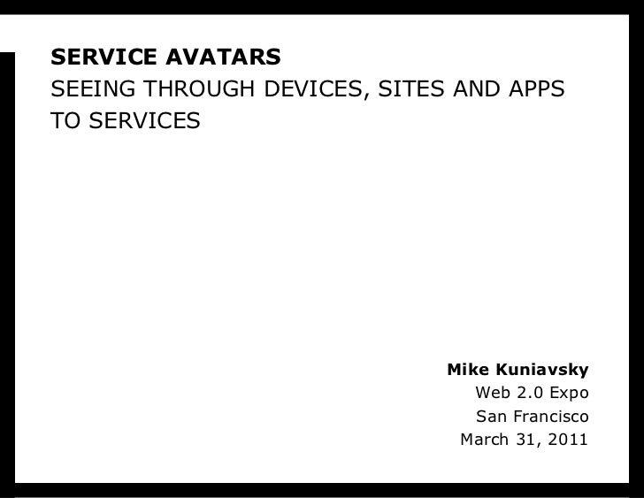 SERVICE AVATARS SEEING THROUGH DEVICES, SITES AND APPS TO SERVICES Mike Kuniavsky Web 2.0 Expo San Francisco March 31, 2011