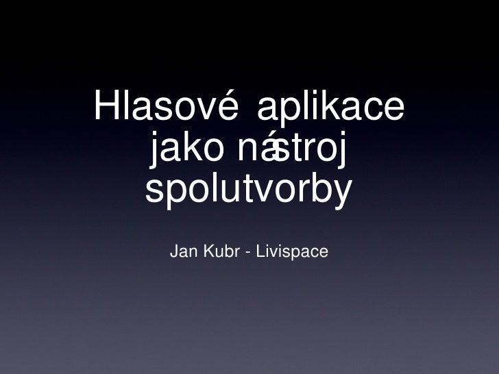 Hlasové aplikace jako nástroj spolutvorby <ul><li>Jan Kubr - Livispace </li></ul>