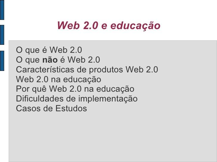 Web 2.0 e educação O que é Web 2.0 O que  não  é Web 2.0 Características de produtos Web 2.0 Web 2.0 na educação Por quê W...