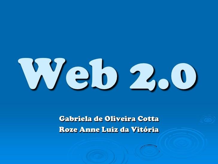 Web 2.0<br />Gabriela de Oliveira Cotta<br />Roze Anne Luiz da Vitória<br />