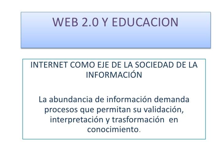 WEB 2.0 Y EDUCACION <br />INTERNET COMO EJE DE LA SOCIEDAD DE LA INFORMACIÓN<br />La abundancia de información demanda pro...