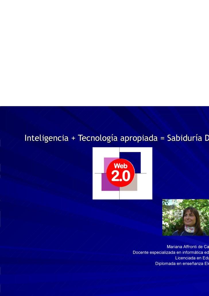 Inteligencia + Tecnología apropiada = Sabiduría Digital Mariana Affronti de Canavessi Docente especializada en informática...