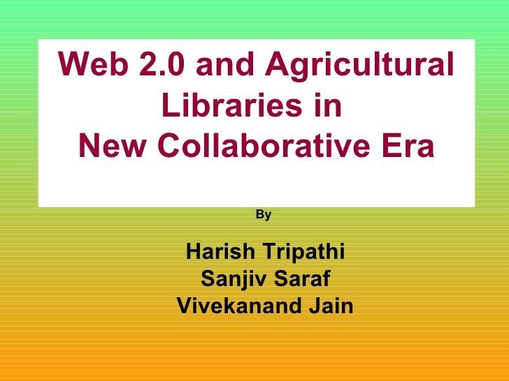 Web 2.0 and Agricultural Libraries in  New Collaborative Era By  Harish Tripathi Sanjiv Saraf Vivekanand Jain