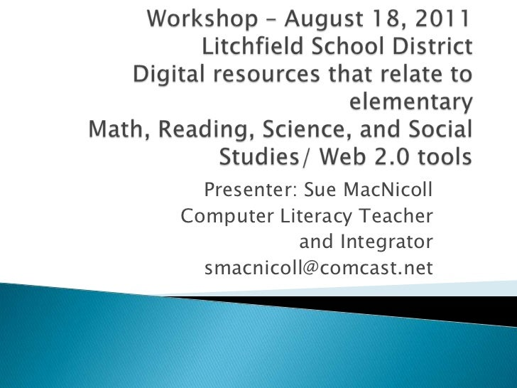 Workshop – August 18, 2011 Litchfield School DistrictDigital resources that relate to elementary Math, Reading, Science, a...