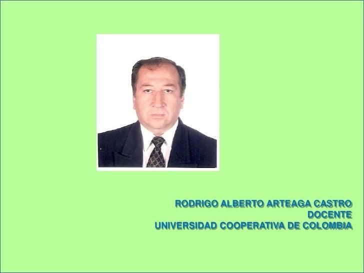 RODRIGO ALBERTO ARTEAGA CASTRO<br />DOCENTE<br />UNIVERSIDAD COOPERATIVA DE COLOMBIA<br />