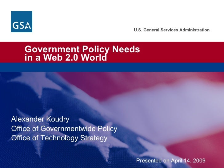 Government Policy Needs  in a Web 2.0 World Alexander Koudry Office of Governmentwide Policy Office of Technology Strategy...