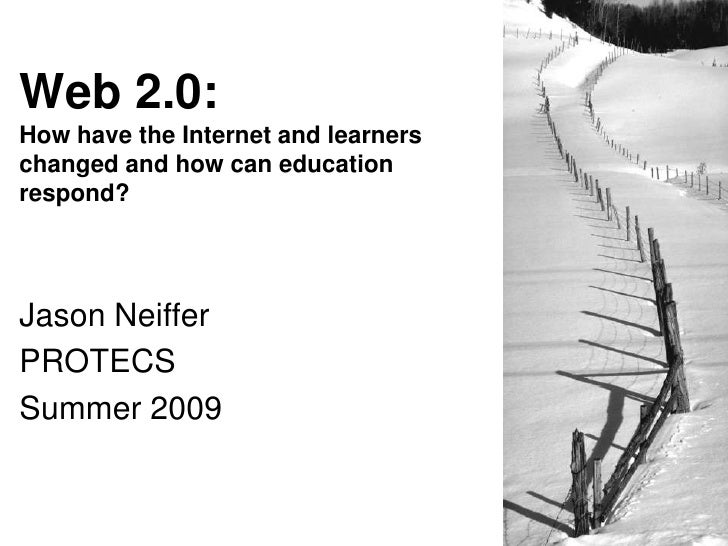 Web 2.0:How have the Internet and learners changed and how can education respond?<br />Jason Neiffer<br />PROTECS<br />Sum...