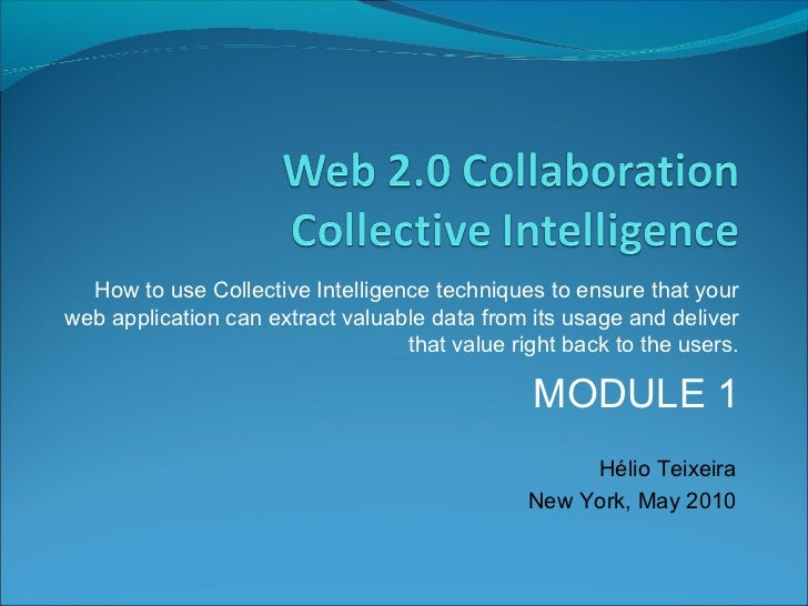 The Web and the Collective Intelligence - How to use Collective Intelligence techniques to ensure that your  web application can extract valuable data from its usage and deliver that value right back to the users.