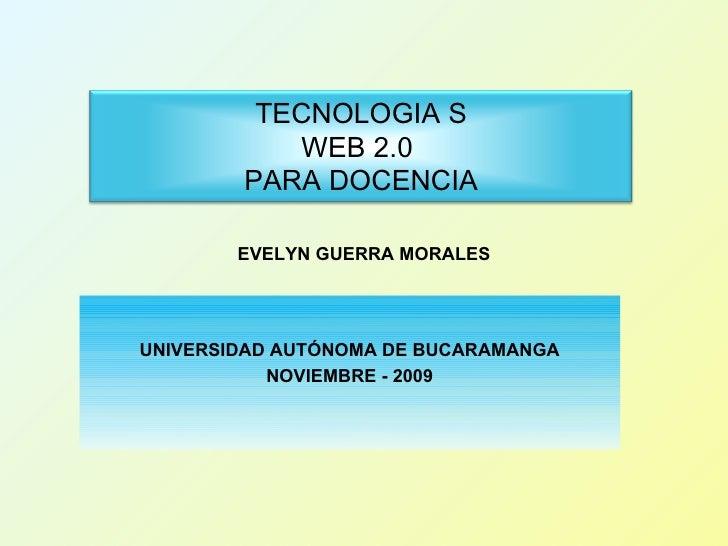 UNIVERSIDAD AUTÓNOMA DE BUCARAMANGA NOVIEMBRE - 2009 EVELYN GUERRA MORALES TECNOLOGIA S WEB 2.0  PARA DOCENCIA