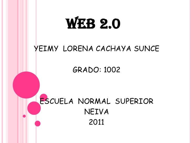 WEB2.0<br />YEIMY  LORENA CACHAYA SUNCE<br />GRADO: 1002<br />ESCUELA  NORMAL  SUPERIOR<br />NEIVA<br />2011<br />