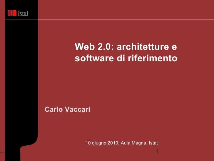 <ul>Carlo Vaccari </ul><ul>Web 2.0: architetture e  software di riferimento </ul><ul>10 giugno 2010, Aula Magna, Istat </ul>