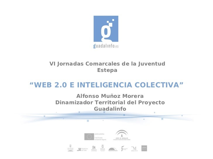 """VI Jornadas Comarcales de la Juventud                   Estepa""""WEB 2.0 E INTELIGENCIA COLECTIVA""""           Alfonso Muñoz M..."""