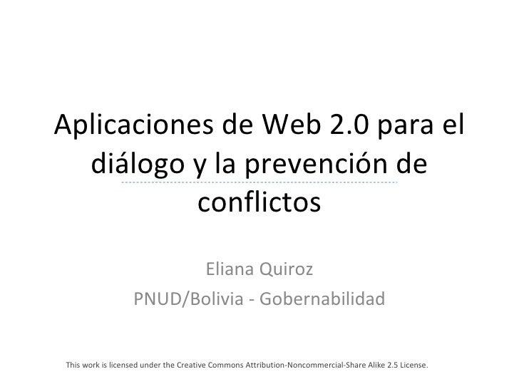 Aplicaciones de Web 2.0 para el diálogo y la prevención de conflictos Eliana Quiroz PNUD/Bolivia - Gobernabilidad This wor...