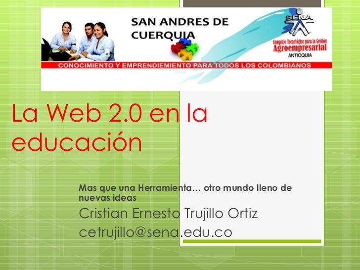 La Web 2.0 en la educación  Mas que una Herramienta… otro mundo lleno de nuevas ideas Cristian Ernesto Trujillo Ortiz [ema...