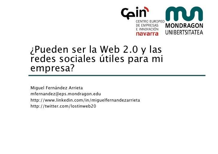 ¿Pueden ser la Web 2.0 y las redes sociales útiles para mi empresa? Miguel Fernández Arrieta mfernandez@eps.mondragon.edu ...
