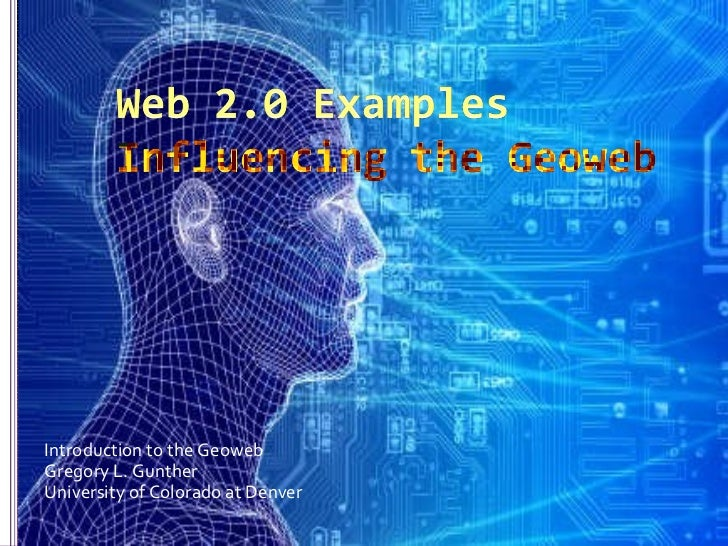 Web 2.0 ExamplesInfluencing the Geoweb<br />Introduction to the Geoweb<br />Gregory L. Gunther<br />University of Colorado...