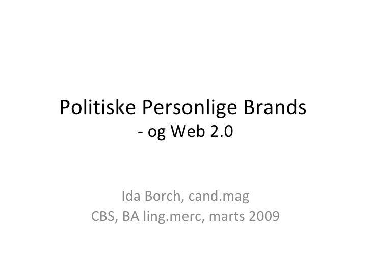 Politiske Personlige Brands  - og Web 2.0 Ida Borch, cand.mag CBS, BA ling.merc, marts 2009