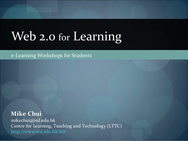 e-Learning Workshops for Students Web 2.0 for Learning Mike Chui mikechui@ied.edu.hk Centre for Learning, Teaching and Tec...