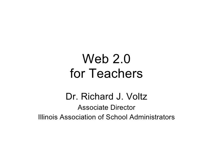 Web 2.0 for Teachers Dr. Richard J. Voltz Associate Director Illinois Association of School Administrators