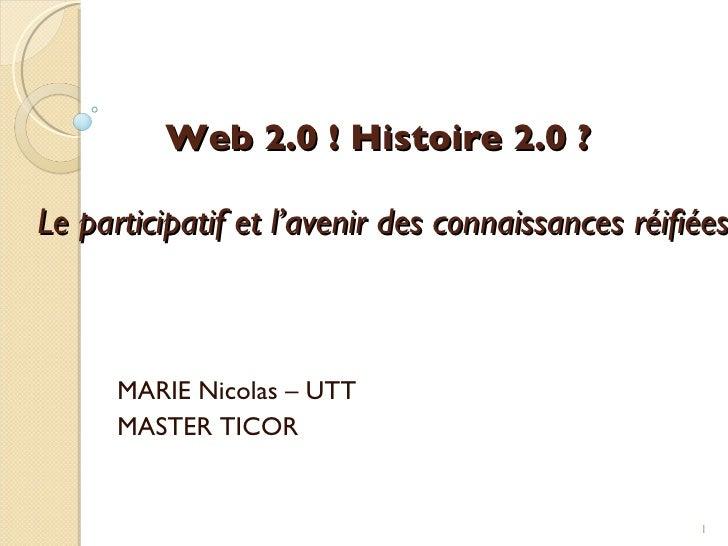 Web 2.0! Histoire 2.0?    Le participatif et l'avenir des connaissances réifiées MARIE Nicolas – UTT MASTER TICOR
