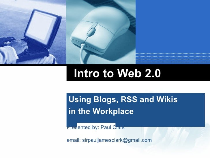 Intro to Web 2.0 Using Blogs, RSS and Wikis  in the Workplace Presented by: Paul Clark email: sirpauljamesclark@gmail.com