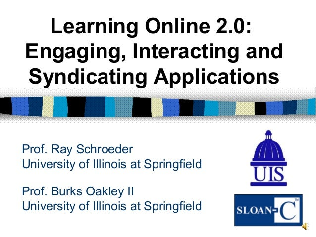Prof. Burks Oakley II University of Illinois at Springfield Learning Online 2.0: Engaging, Interacting and Syndicating App...