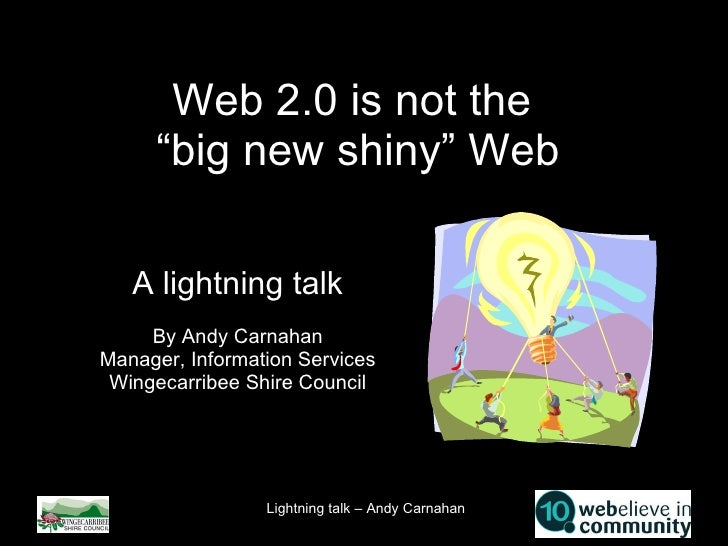 "Web 2.0 is not the  ""big new shiny"" Web A lightning talk By Andy Carnahan Manager, Information Services Wingecarribee Shir..."