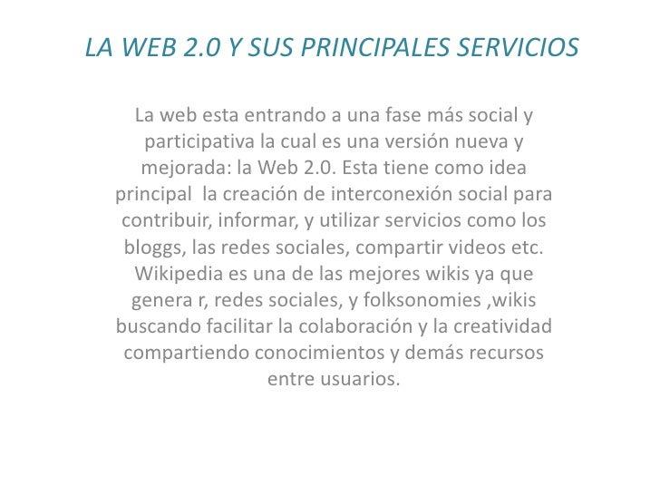 LA WEB 2.0 Y SUS PRINCIPALES SERVICIOS<br />La web esta entrando a una fase más social y participativa la cual es una vers...