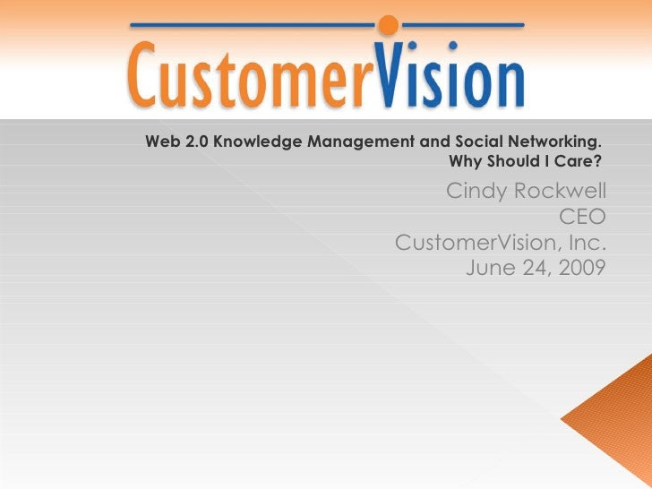 Cindy Rockwell CEO CustomerVision, Inc. June 24, 2009 Web 2.0 Knowledge Management and Social Networking.  Why Should I Ca...