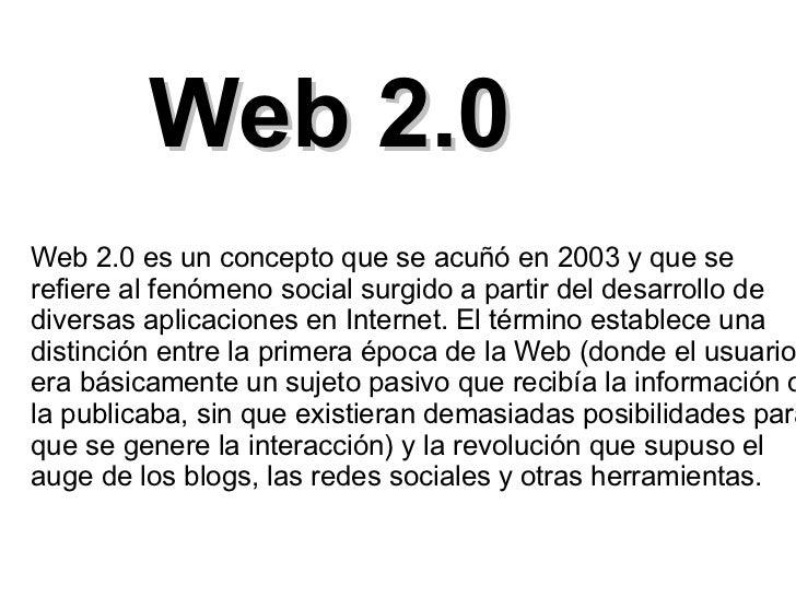 Web 2.0Web 2.0 es un concepto que se acuñó en 2003 y que serefiere al fenómeno social surgido a partir del desarrollo dedi...