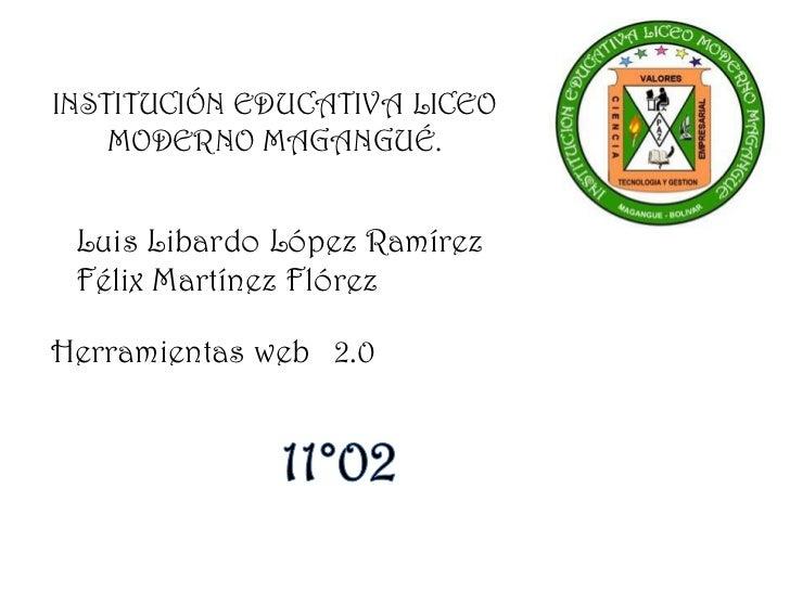 INSTITUCIÓN EDUCATIVA LICEO    MODERNO MAGANGUÉ. Luis Libardo López Ramírez Félix Martínez FlórezHerramientas web 2.0