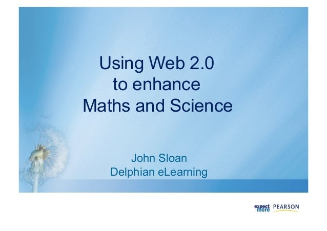 Using Web 2.0 to enhance Maths and Science John Sloan Delphian eLearning