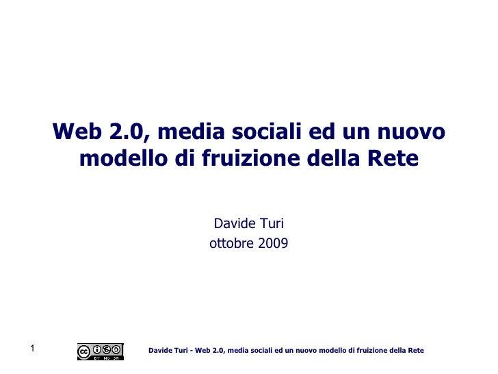 Web 2.0, media sociali ed un nuovo modello di fruizione della Rete Davide Turi Novembre 2009 Follow me:  twitter.com/datur...