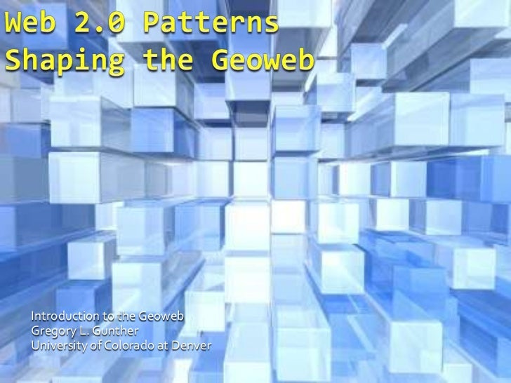 Web 2.0 PatternsShaping the Geoweb<br />Introduction to the Geoweb<br />Gregory L. Gunther<br />University of Colorado at ...