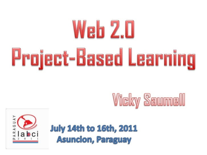 Web 2.0 <br />Project-BasedLearning<br />Vicky Saumell<br />July 14th to 16th, 2011<br />Asuncion, Paraguay<br />