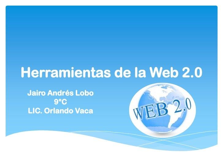 Herramientas de la Web 2.0Jairo Andrés Lobo       9°CLIC. Orlando Vaca